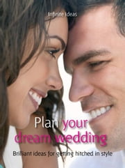 Plan your dream wedding - Brilliant Ideas for Getting Hitched in Style ebook by Infinite Ideas