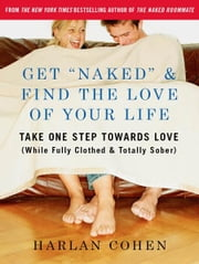 "Get ""Naked"" & Find the Love of Your Life - Take One Step Towards Love (While Fully Clothed & Totally Sober) ebook by Harlan Cohen"