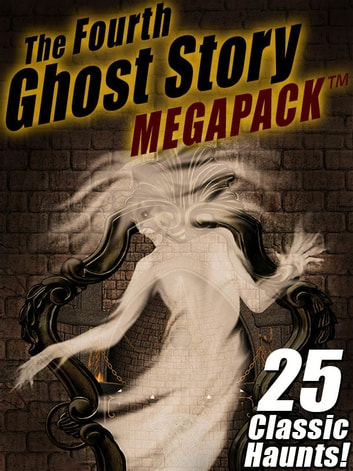 The Fourth Ghost Story MEGAPACK ® - 25 Classic Haunts! ebook by Arthur Conan Doyle,Rudyard Kipling,Sarah Orne Jewett,Charles Dickens,Frank H. Spearman