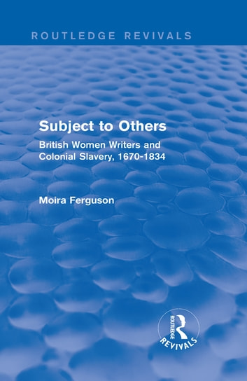 Subject to Others (Routledge Revivals) - British Women Writers and Colonial Slavery, 1670-1834 eBook by Moira Ferguson