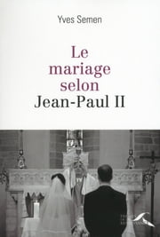 Le mariage selon Jean-Paul II ebook by Yves SEMEN
