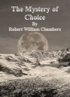 The Mystery of Choice eBook by Robert William Chambers