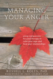 The Compassionate-Mind Guide to Managing Your Anger - Using Compassion-Focused Therapy to Calm Your Rage and Heal Your Relationships ebook by Russell L Kolts, PhD,Paul Gilbert, PhD