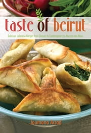 Taste of Beirut - 175+ Delicious Lebanese Recipes from Classics to Contemporary to Mezzes and More ebook by Joumana Accad