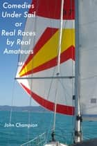 Comedies Under Sail or Real Races by Real Amateurs ebook by John Champion