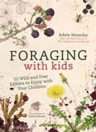 Foraging with Kids - 52 Wild and Free Edibles to Enjoy with Your Children ebook by Adele Nozedar