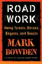 Road Work - Among Tyrants, Heroes, Rogues, and Beasts ebook by Mark Bowden