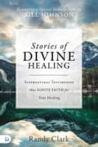 Stories of Divine Healing - Supernatural Testimonies that Ignite Faith for Your Healing ebook by Randy Clark, Bill Johnson