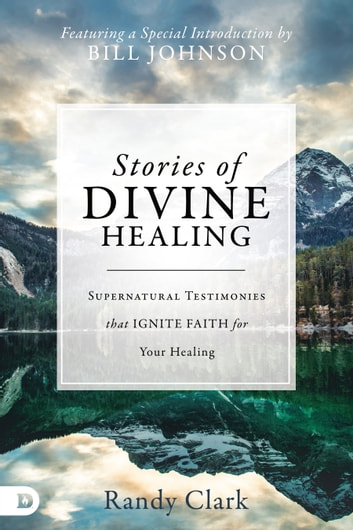 Stories of Divine Healing - Supernatural Testimonies that Ignite Faith for Your Healing ebook by Randy Clark