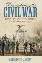 Remembering the Civil War ebook by Caroline E. Janney