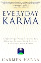Everyday Karma - A Psychologist and Renowned Metaphysical Intuitive Shows You How to Change Your Life by Changing Your Karma ebook by Carmen Harra