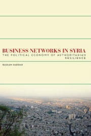 Business Networks in Syria - The Political Economy of Authoritarian Resilience ebook by Bassam Haddad