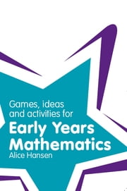 Games, Ideas and Activities for Early Years Mathematics ebook by Alice Hansen