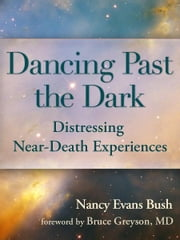 Dancing Past the Dark - Distressing Near-Death Experiences ebook by Nancy Evans Bush,Bruce Greyson MD