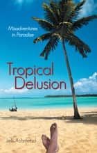 Tropical Delusion - Misadventures in Paradise ebook by