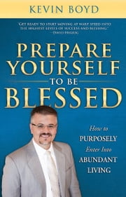 Prepare Yourself to be Blessed: How to Purposely Walk into Abundant Living ebook by Kevin Boyd