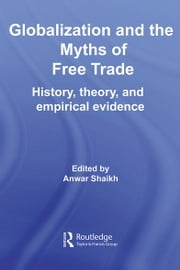 Globalization and the Myths of Free Trade - History, Theory and Empirical Evidence ebook by Anwar Shaikh