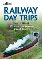 Railway Day Trips: 160 classic train journeys around Britain ebook by Julian Holland