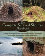 The Complete Survival Shelters Handbook - A Step-by-Step Guide to Building Life-saving Structures for Every Climate and Wilderness Situation ebook by Anthonio  Akkermans