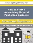 How to Start a Advertising Material Publishing Business (Beginners Guide) ebook by Jewell Battles
