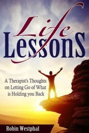Life Lessons: A Therapist's Thoughts on Letting Go of What is Holding You Back ebook by Westphal, Robin