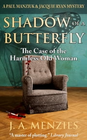 Shadow of a Butterfly: The Case of the Harmless Old Woman - A Paul Manziuk & Jacquie Ryan Mystery ebook by J. A. Menzies