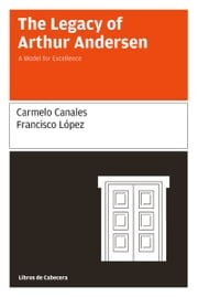 The Legacy of Arthur Andersen - A Model for Excellence ebook by Carmelo Canales,Francisco López Martínez