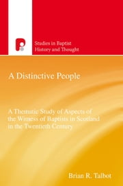 A Distinctive People - A Thematic Study of Aspects of the Witness of Baptists in Scotland in the Twentieth Century ebook by Brian Talbot