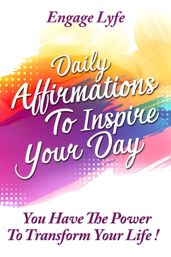 Daily Affirmations To Inspire Your Day: You Have The Power To Transform Your life! ebook by Engage Lyfe