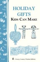 Holiday Gifts Kids Can Make ebook by Editors of Storey Publishing