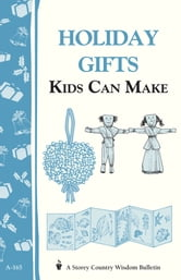 Holiday Gifts Kids Can Make - Storey's Country Wisdom Bulletin A-165 ebook by Editors of Storey Publishing
