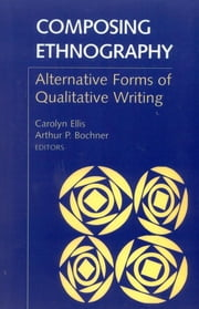 Composing Ethnography - Alternative Forms of Qualitative Writing ebook by Arthur P. Bochner,Carolyn Ellis, University of South Florida