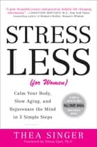 Stress Less (for Women) - Calm Your Body, Slow Aging, and Rejuvenate the Mind in 5 Simple Steps ebook by Thea Singer