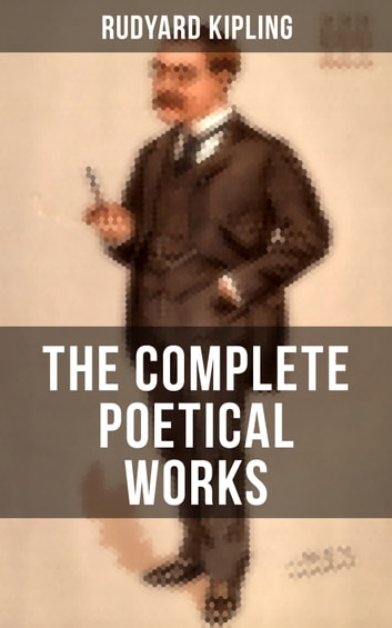 The Complete Poetical Works of Rudyard Kipling - Complete 570+ Poems in One Volume: Songs from Novels and Stories, The Seven Seas Collection, Ballads and Barrack-Room Ballads, An Almanac of Twelve Sports, The Five Nations, The Years Between… ebook by Rudyard Kipling