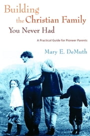 Building the Christian Family You Never Had - A Practical Guide for Pioneer Parents ebook by Mary E. DeMuth