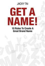 Get A Name - 10 Rules to Create A Great Brand Name ebook by Jacky Tai