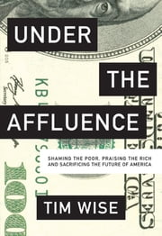 Under the Affluence - Shaming the Poor, Praising the Rich and Sacrificing the Future of America ebook by Tim Wise