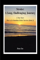 Stroke: A Long, Challenging Journey-A True Story - Diary of a Canadian Stroke Survivor (Book l) ebook by Peter Fee