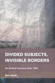 Divided Subjects, Invisible Borders - Re-Unified Germany After 1989 ebook by Ben Gook