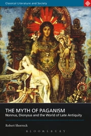 The Myth of Paganism - Nonnus, Dionysus and the World of Late Antiquity ebook by Robert Shorrock