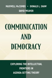 Communication and Democracy - Exploring the intellectual Frontiers in Agenda-setting theory ebook by Maxwell E. McCombs,Donald L. Shaw,David H. Weaver