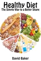 Healthy Diet: The Simple Way to a Better Shape ebook by David Baker