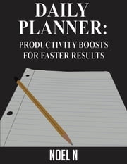 Daily Planner: Productivity Boosts for Faster Results ebook by Noel N