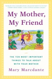 My Mother, My Friend - The Ten Most Important Things to Talk About With Your Mother ebook by Mary Marcdante