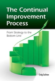 The Continual Improvement Process: From Strategy to the Bottom Line ebook by Craig Cochran