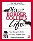Your Border Collie's Life - Your Complete Guide to Raising Your Pet from Puppy to Companion ebook by Kim Dearth