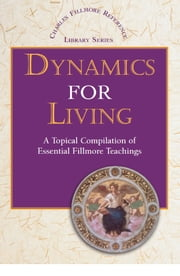 Dynamics for Living - A Topical Compilation of Essential Fillmore Teachings ebook by Charles Fillmore