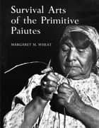 Survival Arts Of The Primitive Paiutes ebook by Margaret M. Wheat