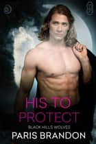 His to Protect (Black Hills Wolves #63) ebook by Paris Brandon