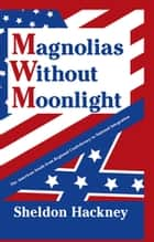 Magnolias without Moonlight - The American South from Regional Confederacy to National Integration ebook by Sheldon Hackney